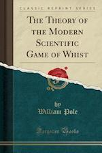 The Theory of the Modern Scientific Game of Whist (Classic Reprint)