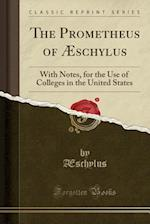 The Prometheus of Æschylus: With Notes, for the Use of Colleges in the United States (Classic Reprint) af Æschylus Æschylus