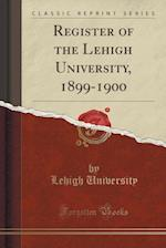 Register of the Lehigh University, 1899-1900 (Classic Reprint)