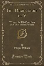 The Digressions of V: Written for His Own Fun and That of His Friends (Classic Reprint)