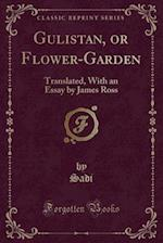 Gulistan, or Flower-Garden: Translated, With an Essay by James Ross (Classic Reprint)