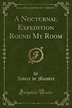 A Nocturnal Expedition Round My Room (Classic Reprint)