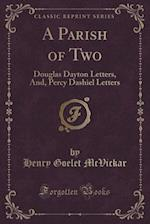 A Parish of Two: Douglas Dayton Letters, And, Percy Dashiel Letters (Classic Reprint)