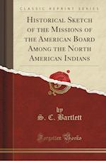 Historical Sketch of the Missions of the American Board Among the North American Indians (Classic Reprint)