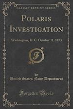 Polaris Investigation: Washington, D. C. October 11, 1873 (Classic Reprint)