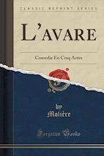 L'avare: Comedie En Cinq Actes (Classic Reprint)