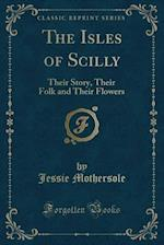 The Isles of Scilly: Their Story, Their Folk and Their Flowers (Classic Reprint)