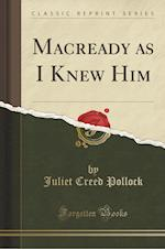 Macready as I Knew Him (Classic Reprint)