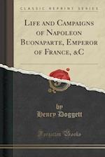 Life and Campaigns of Napoleon Buonaparte, Emperor of France, &C (Classic Reprint) af Henry Doggett