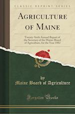 Agriculture of Maine: Twenty-Sixth Annual Report of the Secretary of the Maine-Board of Agriculture, for the Year 1882 (Classic Reprint)