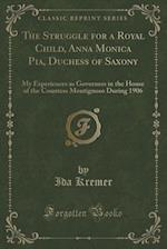 The Struggle for a Royal Child, Anna Monica Pia, Duchess of Saxony: My Experiences as Governess in the House of the Countess Montignoso During 1906 (C af Ida Kremer