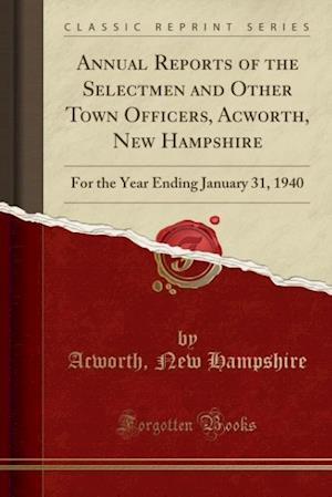 Bog, hæftet Annual Reports of the Selectmen and Other Town Officers, Acworth, New Hampshire: For the Year Ending January 31, 1940 (Classic Reprint) af Acworth Hampshire New