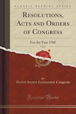 Resolutions, Acts and Orders of Congress, Vol. 6: For the Year 1780 (Classic Reprint)
