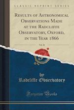 Results of Astronomical Observations Made at the Radcliffe Observatory, Oxford, in the Year 1866, Vol. 26 (Classic Reprint) af Radcliffe Observatory