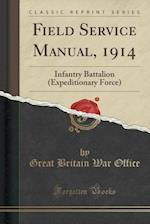 Field Service Manual, 1914: Infantry Battalion (Expeditionary Force) (Classic Reprint)
