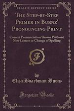 The Step-by-Step Primer in Burnz' Pronouncing Print: Correct Pronunciation Shown Without New Letters or Change of Spelling (Classic Reprint)