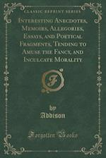 Interesting Anecdotes, Memoirs, Allegories, Essays, and Poetical Fragments, Tending to Amuse the Fancy, and Inculcate Morality (Classic Reprint) af Addison Addison