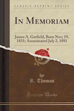 In Memoriam: James A. Garfield, Born Nov; 19, 1831; Assassinated July 2, 1881 (Classic Reprint)