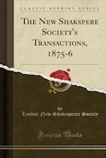 The New Shakspere Society's Transactions, 1875-6 (Classic Reprint)