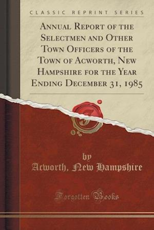 Annual Report of the Selectmen and Other Town Officers of the Town of Acworth, New Hampshire for the Year Ending December 31, 1985 (Classic Reprint)