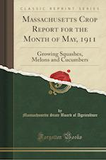 Massachusetts Crop Report for the Month of May, 1911: Growing Squashes, Melons and Cucumbers (Classic Reprint)