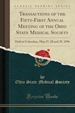 Transactions of the Fifty-First Annual Meeting of the Ohio State Medical Society: Held at Columbus, May 27, 28 and 29, 1896 (Classic Reprint)