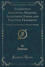 Interesting Anecdotes, Memoirs, Allegories, Essays, and Political Fragments: Tending to Amuse the Fancy, and Inculcate Morality (Classic Reprint)