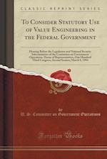 To Consider Statutory Use of Value Engineering in the Federal Government af U. S. Committee on Governmen Operations