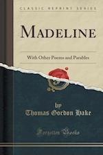 Madeline: With Other Poems and Parables (Classic Reprint)