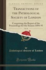 Transactions of the Pathological Society of London, Vol. 46: Comprising the Report of the Proceedings for the Session 1894-95 (Classic Reprint)
