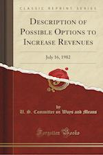 Description of Possible Options to Increase Revenues: July 16, 1982 (Classic Reprint) af U. S. Committee on Ways and Means
