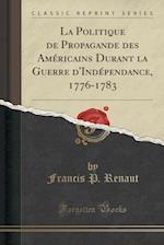 La Politique de Propagande Des Americains Durant La Guerre D'Independance, 1776-1783 (Classic Reprint)
