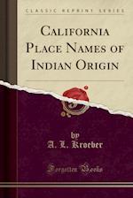 California Place Names of Indian Origin (Classic Reprint)