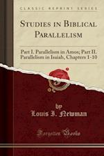 Studies in Biblical Parallelism: Part I. Parallelism in Amos; Part II. Parallelism in Isaiah, Chapters 1-10 (Classic Reprint)