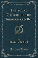 The Young Crusoe, or the Shipwrecked Boy (Classic Reprint)