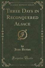 Three Days in Reconquered Alsace (Classic Reprint) af Jean Breton