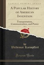 A Popular History of American Invention, Vol. 1: Transportation, Communication, and Power (Classic Reprint)