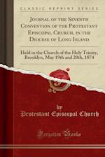 Journal of the Seventh Convention of the Protestant Episcopal Church, in the Diocese of Long Island: Held in the Church of the Holy Trinity, Brooklyn,