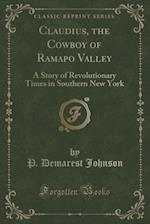Claudius, the Cowboy of Ramapo Valley: A Story of Revolutionary Times in Southern New York (Classic Reprint)