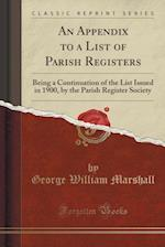 An Appendix to a List of Parish Registers: Being a Continuation of the List Issued in 1900, by the Parish Register Society (Classic Reprint)