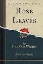 Rose Leaves (Classic Reprint) af Kate Rose Wiggins