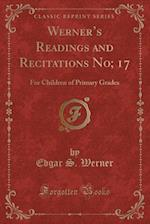 Werner's Readings and Recitations No; 17: For Children of Primary Grades (Classic Reprint)