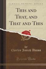 This and That, and That and This (Classic Reprint) af Charles Josiah Adams