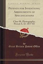 Patents for Inventions; Abridgments of Specifications: Class 98, Photography; Period A. D. 1877-83 (Classic Reprint)