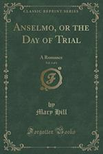 Anselmo, or the Day of Trial, Vol. 3 of 4: A Romance (Classic Reprint)