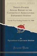 Twenty-Fourth Annual Report of the Connecticut Agricultural Experiment Station: For the Year Ending October 31, 1900 (Classic Reprint)