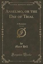 Anselmo, or the Day of Trial, Vol. 1 of 4: A Romance (Classic Reprint)