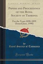 Papers and Proceedings of the Royal Society of Tasmania: For the Years 1898-1899 (Issued June, 1990) (Classic Reprint)