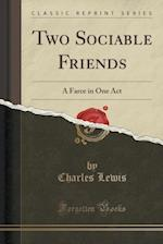 Two Sociable Friends: A Farce in One Act (Classic Reprint)
