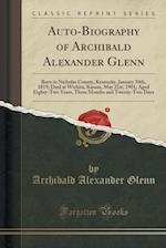 Auto-Biography of Archibald Alexander Glenn: Born in Nicholas County, Kentucky, January 30th, 1819; Died at Wichita, Kansas, May 21st, 1901; Aged Eigh